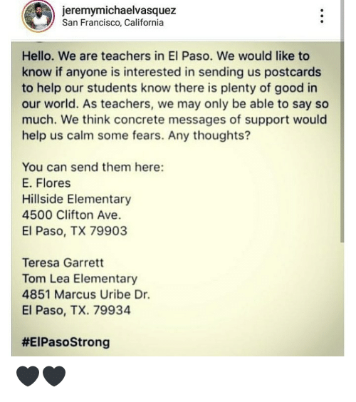 Elementary: jeremymichaelvasquez  San Francisco, California  Hello. We are teachers in El Paso. We would like to  know if anyone is interested in sending us postcards  to help our students know there is plenty of good in  our world. As teachers, we may only be able to say so  much. We think concrete messages of support would  help us calm some fears. Any thoughts?  You can send them here:  E. Flores  Hillside Elementary  4500 Clifton Ave.  El Paso, TX 79903  Teresa Garrett  Tom Lea Elementary  4851 Marcus Uribe Dr.  El Paso, TX. 79934  🖤🖤