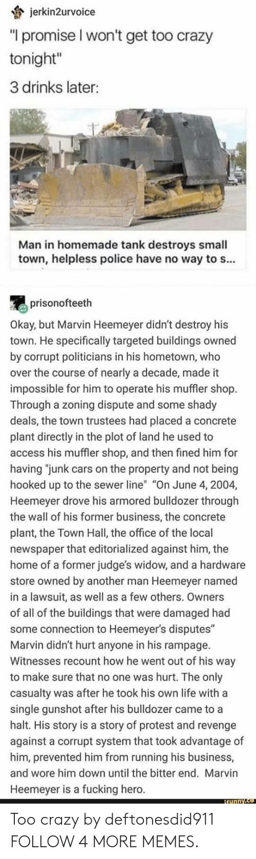 """armored: jerkin2urvoice  """"I promise I won't get too crazy  tonight""""  3 drinks later:  Man in homemade tank destroys small  town, helpless police have no way to s...  prisonofteeth  Okay, but Marvin Heemeyer didn't destroy his  town. He specifically targeted buildings owned  by corrupt politicians in his hometown, who  over the course of nearly a decade, made it  impossible for him to operate his muffler shop.  Through a zoning dispute and some shady  deals, the town trustees had placed a concrete  plant directly in the plot of land he used to  access his muffler shop, and then fined him for  having """"junk cars on the property and not being  hooked up to the sewer line"""" """"On June 4, 2004,  Heemeyer drove his armored bulldozer through  the wall of his former business, the concrete  plant, the Town Hall, the office of the local  newspaper that editorialized against him, the  home of a former judge's widow, and a hardware  store owned by another man Heemeyer named  in a lawsuit, as well as a few others. Owners  of all of the buildings that were damaged had  some connection to Heemeyer's disputes""""  Marvin didn't hurt anyone in his rampage  Witnesses recount how he went out of his way  to make sure that no one was hurt. The only  casualty was after he took his own life with a  single gunshot after his bulldozer came to a  halt. His story is a story of protest and revenge  against a corrupt system that took advantage of  him, prevented him from running his business,  and wore him down until the bitter end. Marvin  Heemeyer is a fucking hero.  BEunny.co Too crazy by deftonesdid911 FOLLOW 4 MORE MEMES."""