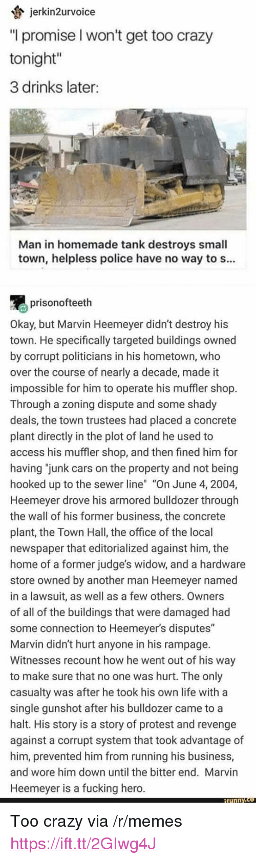 """armored: jerkin2urvoice  """"l promise l won't get too crazy  tonight""""  3 drinks later:  Man in homemade tank destroys small  town, helpless police have no way to s...  prisonofteeth  Okay, but Marvin Heemeyer didn't destroy his  town. He specifically targeted buildings owned  by corrupt politicians in his hometown, who  over the course of nearly a decade, made it  impossible for him to operate his muffler shop  Through a zoning dispute and some shady  deals, the town trustees had placed a concrete  plant directly in the plot of land he used to  access his muffler shop, and then fined him for  having """"junk cars on the property and not being  hooked up to the sewer line"""" """"On June 4, 2004,  Heemeyer drove his armored bulldozer through  the wall of his former business, the concrete  plant, the Town Hall, the office of the local  newspaper that editorialized against him, the  home of a former judge's widow, and a hardware  store owned by another man Heemeyer named  in a lawsuit, as well as a few others. Owners  of all of the buildings that were damaged had  some connection to Heemeyer's disputes""""  Marvin didn't hurt anyone in his rampage.  Witnesses recount how he went out of his way  to make sure that no one was hurt. The only  casualty was after he took his own life with a  single gunshot after his bulldozer came to a  halt. His story is a story of protest and revenge  against a corrupt system that took advantage of  him, prevented him from running his business,  and wore him down until the bitter end. Marvin  Heemeyer is a fucking hero. <p>Too crazy via /r/memes <a href=""""https://ift.tt/2GIwg4J"""">https://ift.tt/2GIwg4J</a></p>"""