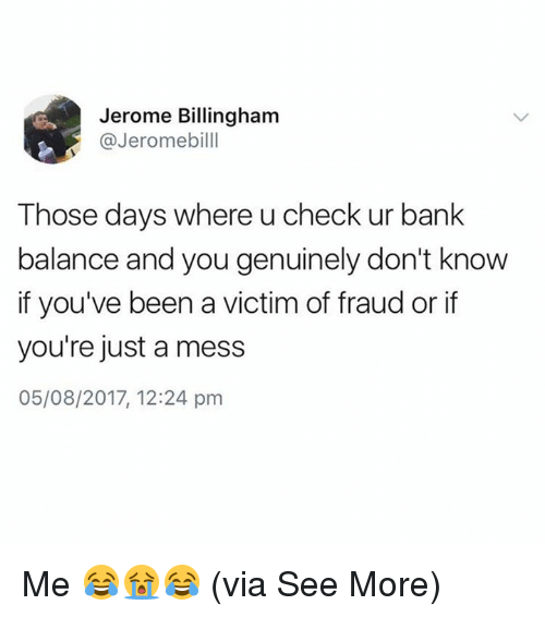 Memes, Bank, and Been: Jerome Billingham  @Jeromebilll  Those days where u check ur bank  balance and you genuinely don't know  if you've been a victim of fraud or if  you're just a mess  05/08/2017, 12:24 pm Me 😂😭😂  (via See More)