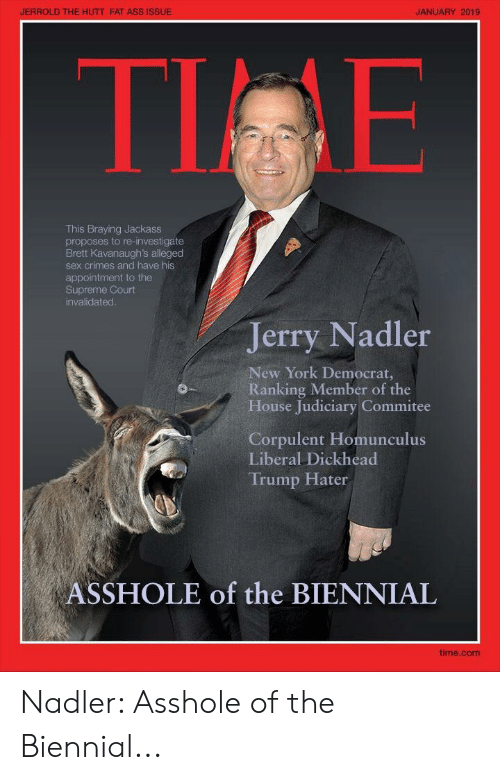 Trump Hater: JERROLD THE HUTT FAT ASS ISSUE  JANUARY 2019  TI E  This Braying Jackass  proposes to re-investigate  Brett Kavanaugh's alleged  sex crimes and have his  appointment to the  Supreme Court  invalidated  Jerry Nadler  New York Democrat,  Ranking Member of the  House Judiciary Commitee  Corpulent Homunculus  Liberal Dickhead  Trump Hater  ASSHOLE of the BIENNIAL  time.com Nadler: Asshole of the Biennial...