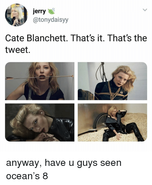 Cate: jerry  atonydaisyy  Cate Blanchett. That's it. That's the  tweet. anyway, have u guys seen ocean's 8