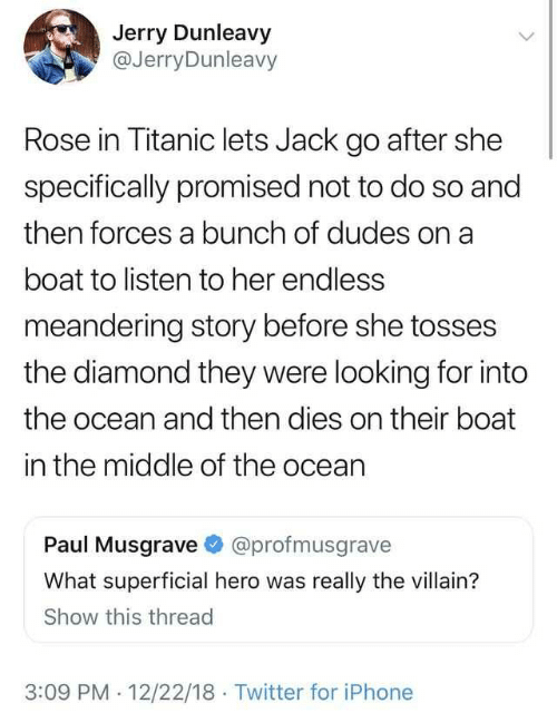 Tosses: Jerry Dunleavy  @JerryDunleavy  Rose in Titanic lets Jack go after she  specifically promised not to do so and  then forces a bunch of dudes on a  boat to listen to her endless  meandering story before she tosses  the diamond they were looking for into  the ocean and then dies on their boat  in the middle of the ocean  Paul Musgrave @profmusgrave  What superficial hero was really the villain?  Show this thread  3:09 PM 12/22/18 Twitter for iPhone