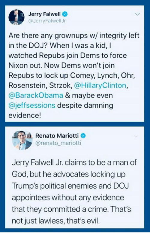 lawless: Jerry Falwell  @JerryFalwellJr  Are there any grownups w/ integrity left  in the DOJ? When I was a kid, I  watched Repubs join Dems to force  Nixon out. Now Dems won't join  Repubs to lock up Comey, Lynch, Ohr,  Rosenstein, Strzok, @HillaryClinton,  @BarackObama & maybe even  @jeffsessions despite damning  evidence!  Renato Mariotti e  @renato mariotti  Jerry Falwell Jr. claims to be a man of  God, but he advocates locking up  Trump's political enemies and DOJ  appointees without any evidence  that they committed a crime. That's  not just lawless, that's evil.