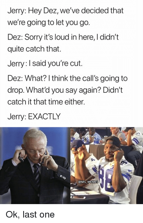 Memes, Nfl, and Sorry: Jerry: Hey Dez, we've decided that  we're going to let you go.  Dez: Sorry it's loud in here, I didn't  quite catch that.  Jerry: I said you're cut.  Dez: What? I think the call's going to  drop. What'd you say again? Didn't  catch it that time either.  Jerry: EXACTLY  @NFL MEMES Ok, last one