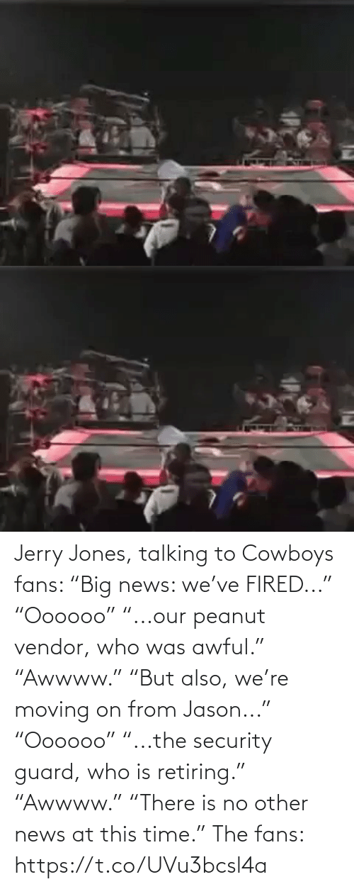 "fired: Jerry Jones, talking to Cowboys fans:   ""Big news: we've FIRED..."" ""Oooooo"" ""...our peanut vendor, who was awful."" ""Awwww.""  ""But also, we're moving on from Jason..."" ""Oooooo"" ""...the security guard, who is retiring.""  ""Awwww."" ""There is no other news at this time.""   The fans: https://t.co/UVu3bcsl4a"