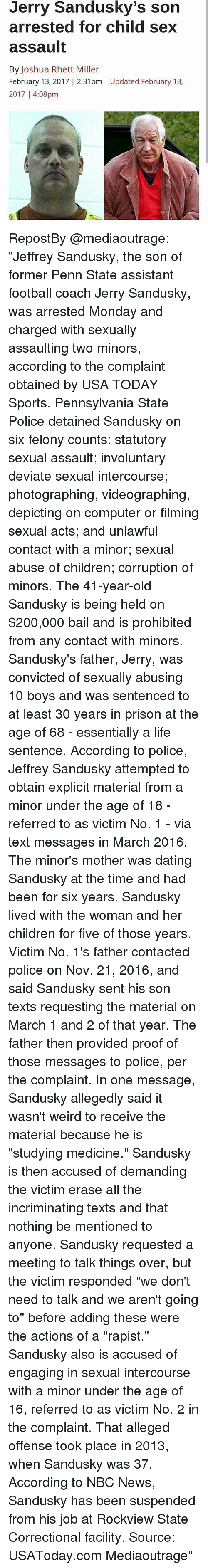 """Jerry Sandusky: Jerry Sandusky's son  arrested for Child Sex  assault  By Joshua Rhett Miller  February 13, 2017 2:31pm Updated February 13,  2017 4:08pm RepostBy @mediaoutrage: """"Jeffrey Sandusky, the son of former Penn State assistant football coach Jerry Sandusky, was arrested Monday and charged with sexually assaulting two minors, according to the complaint obtained by USA TODAY Sports. Pennsylvania State Police detained Sandusky on six felony counts: statutory sexual assault; involuntary deviate sexual intercourse; photographing, videographing, depicting on computer or filming sexual acts; and unlawful contact with a minor; sexual abuse of children; corruption of minors. The 41-year-old Sandusky is being held on $200,000 bail and is prohibited from any contact with minors. Sandusky's father, Jerry, was convicted of sexually abusing 10 boys and was sentenced to at least 30 years in prison at the age of 68 - essentially a life sentence. According to police, Jeffrey Sandusky attempted to obtain explicit material from a minor under the age of 18 - referred to as victim No. 1 - via text messages in March 2016. The minor's mother was dating Sandusky at the time and had been for six years. Sandusky lived with the woman and her children for five of those years. Victim No. 1's father contacted police on Nov. 21, 2016, and said Sandusky sent his son texts requesting the material on March 1 and 2 of that year. The father then provided proof of those messages to police, per the complaint. In one message, Sandusky allegedly said it wasn't weird to receive the material because he is """"studying medicine."""" Sandusky is then accused of demanding the victim erase all the incriminating texts and that nothing be mentioned to anyone. Sandusky requested a meeting to talk things over, but the victim responded """"we don't need to talk and we aren't going to"""" before adding these were the actions of a """"rapist."""" Sandusky also is accused of engaging in sexual intercourse with a minor under the"""