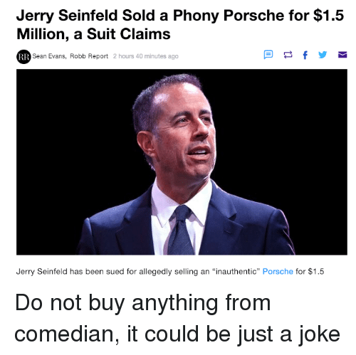 """Seinfeld: Jerry Seinfeld Sold a Phony Porsche for $1.5  Million, a Suit Claims  Sean Evans, Robb Report 2 hours 40 minutes ago  Jerry Seinfeld has been sued for allegedly selling an """"inauthentic"""" Porsche for $1.5 Do not buy anything from comedian, it could be just a joke"""