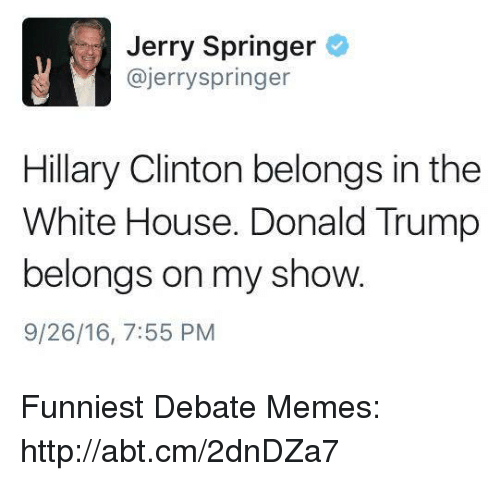 Trump: Jerry Springer  @Jerry Springer  Hillary Clinton belongs in the  White House. Donald Trump  belongs on my show.  9/26/16, 7:55 PM Funniest Debate Memes: http://abt.cm/2dnDZa7
