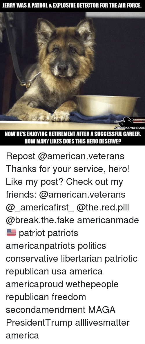 All Lives Matter, America, and Fake: JERRY WAS A PATROL & EXPLOSIVE DETECTOR FOR THE AIR FORCE.  AMERICAN.VETERANS  NOW HE'S ENJOYING RETIREMENT AFTER A SUCCESSFUL CAREER.  HOW MANY LIKES DOES THIS HERO DESERVE? Repost @american.veterans Thanks for your service, hero! Like my post? Check out my friends: @american.veterans @_americafirst_ @the.red.pill @break.the.fake americanmade🇺🇸 patriot patriots americanpatriots politics conservative libertarian patriotic republican usa america americaproud wethepeople republican freedom secondamendment MAGA PresidentTrump alllivesmatter america