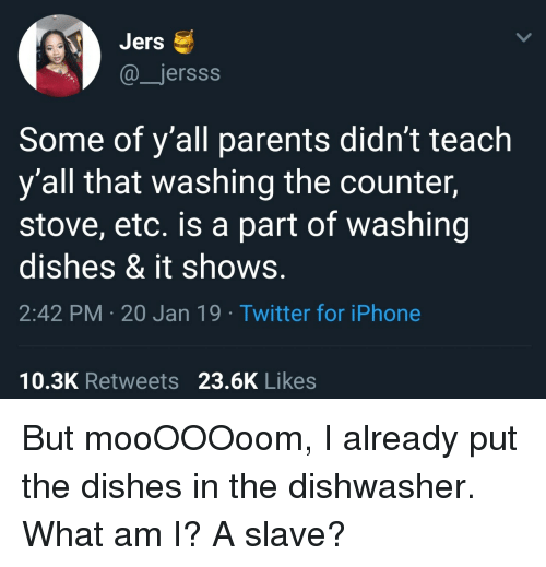 washing dishes: Jers  @jersss  Some of y'all parents didn't teach  y'all that washing the counter,  stove, etc. is a part of washing  dishes & it shows.  2:42 PM 20 Jan 19 Twitter for iPhone  10.3K Retweets 23.6K Likes But mooOOOoom, I already put the dishes in the dishwasher. What am I? A slave?