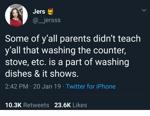 washing dishes: Jers  @jersss  Some of y'all parents didn't teach  y'all that washing the counter,  stove, etc. is a part of washing  dishes & it shows.  2:42 PM 20 Jan 19 Twitter for iPhone  10.3K Retweets 23.6K Likes