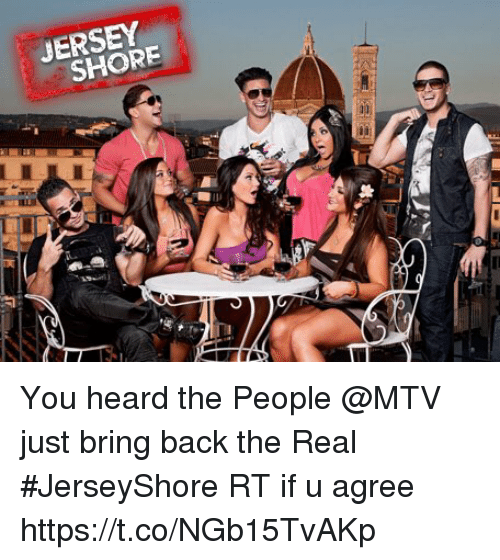 Memes, Mtv, and The Real: JERSEY  SHORE You heard the People @MTV just bring back the Real #JerseyShore RT if u agree https://t.co/NGb15TvAKp