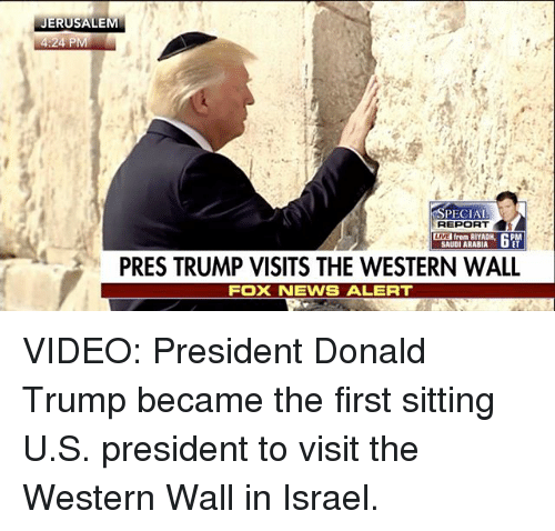 walls: JERUSALEM  24 P  SPECIAL  REPORT  from RIYADH  SAUDI ARABIA  PRES TRUMP VISITS THE WESTERN WALL  FOXNEWS ALERT VIDEO: President Donald Trump​ became the first sitting U.S. president to visit the Western Wall in Israel.
