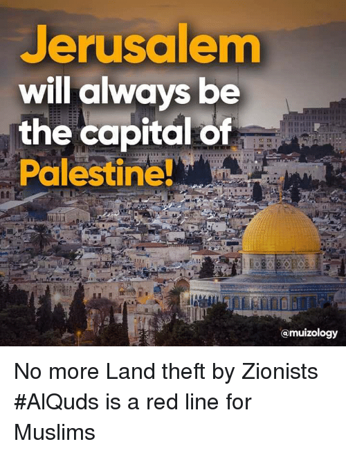 palestine: Jerusalem  will always be  the capital of  Palestine!  @muizology No more Land theft by Zionists #AlQuds is a red line for Muslims