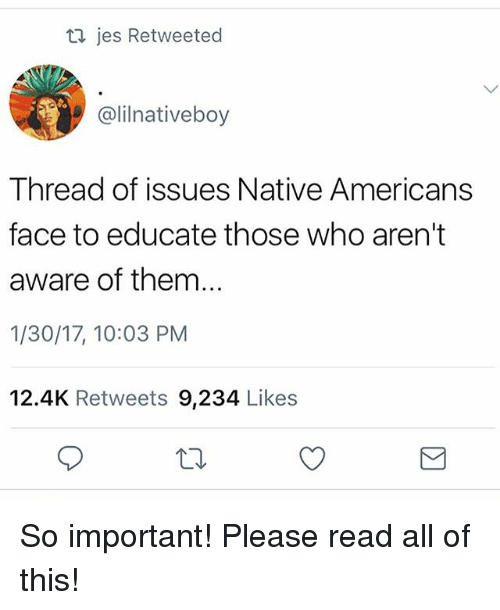 Importanter: jes Retweeted  @lilnativeboy  Thread of issues Native Americans  face to educate those who aren't  aware of them...  1/30/17, 10:03 PM  12.4K Retweets 9,234 Like:s So important! Please read all of this!