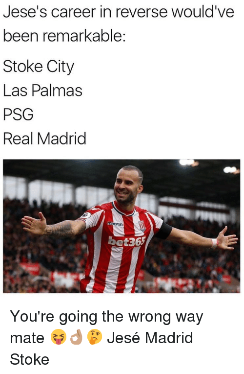 stoke: Jese's career in reverse would've  been remarKable:  Stoke City  Las Palmas  PSG  Real Madrid  bet36 You're going the wrong way mate 😝👌🏽🤔 Jesé Madrid Stoke