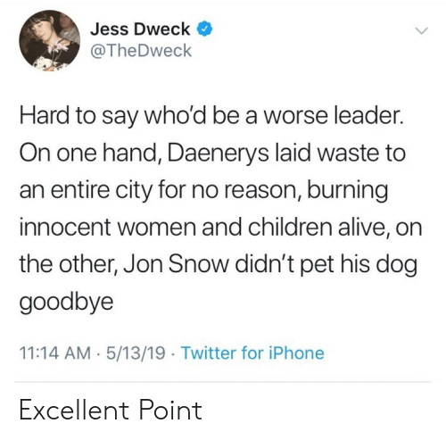 jess: Jess Dweck ^  @TheDweck  Hard to say who'd be a worse leader.  On one hand, Daenerys laid waste to  an entire city for no reason, burning  innocent women and children alive, on  the other, Jon Snow didn't pet his dog  goodbye  11:14 AM 5/13/19 Twitter for iPhone Excellent Point
