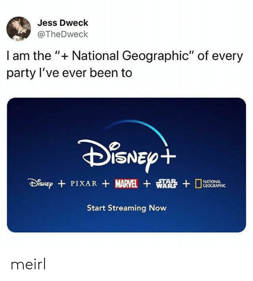 "jess: Jess Dweck  @TheDweck  I am the "" National Geographic"" of every  party I've ever been to  DiSNEpt  SNEPPIXAR MARVEL WA  STAR  GEOGRAPHIC  Start Streaming Now meirl"