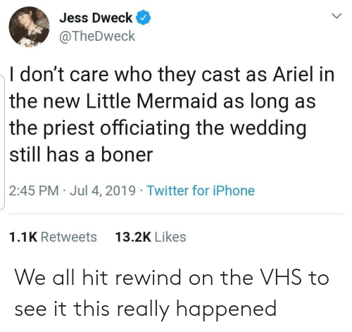 jess: Jess Dweck  @TheDweck  I don't care who they cast as Ariel in  the new Little Mermaid as long as  the priest officiating the wedding  still has a boner  2:45 PM Jul 4, 2019 Twitter for iPhone  13.2K Likes  1.1K Retweets We all hit rewind on the VHS to see it this really happened