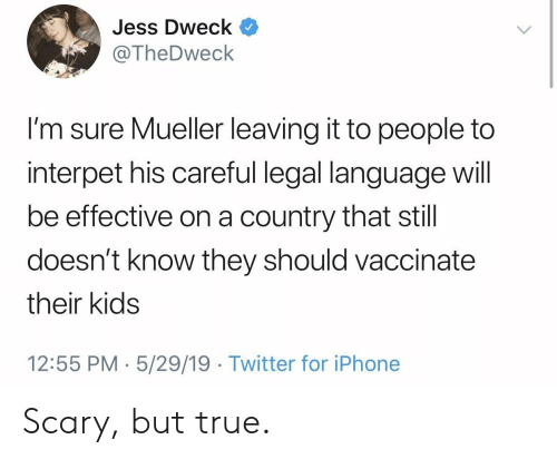 jess: Jess Dweck  @TheDweck  I'm sure Mueller leaving it to people to  interpet his careful legal language will  be effective on a country that still  doesn't know they should vaccinate  their kids  12:55 PM 5/29/19  Twitter for iPhone Scary, but true.