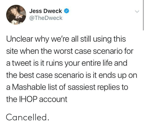 jess: Jess Dweck  @TheDweck  Unclear why we're all still using this  site when the worst case scenario for  a tweet is it ruins your entire life and  the best case scenario is it ends up on  a Mashable list of sassiest replies to  the IHOP account Cancelled.