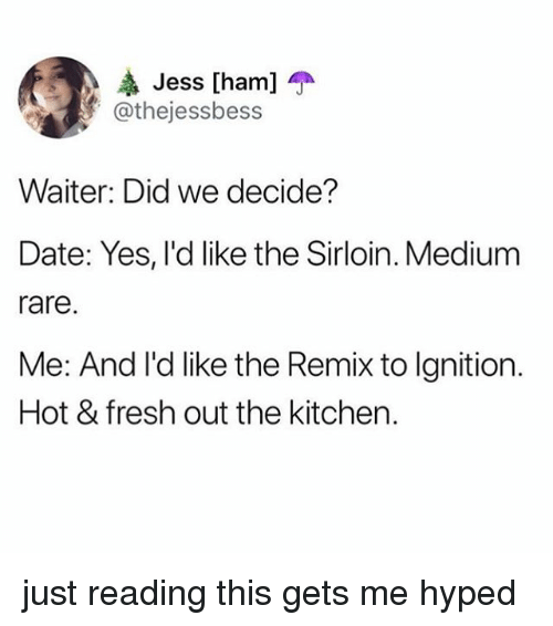 Fresh, Ignition, and Date: Jess [ham] T  @thejessbess  Waiter: Did we decide?  Date: Yes, l'd like the Sirloin. Medium  rare  Me: And I'd like the Remix to Ignition.  Hot & fresh out the kitcher. just reading this gets me hyped