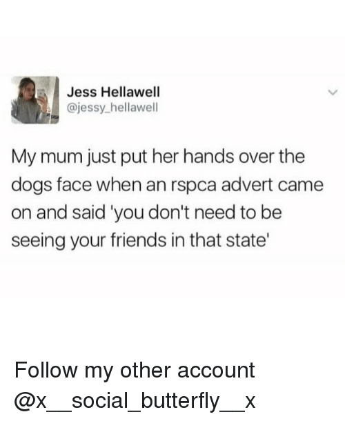 advert: Jess Hellawell  @jessy_hellawell  My mum just put her hands over the  dogs face when an rspca advert came  on and said 'you don't need to be  seeing your friends in that state' Follow my other account @x__social_butterfly__x