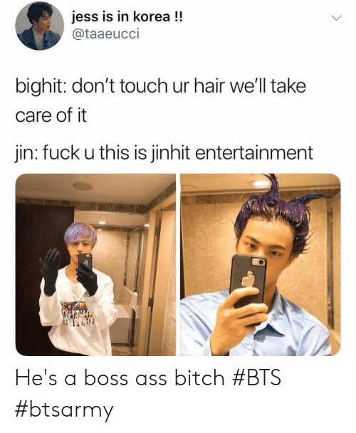 jess: jess is in korea !!  @taaeucci  bighit: don't touch ur hair we'll take  care of it  jin: fuck u this is jinhit entertainment He's a boss ass bitch #BTS #btsarmy