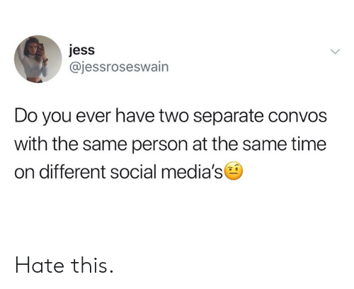 jess: jess  @jessroseswain  Do you ever have two separate convos  with the same person at the same time  on different social media's Hate this.