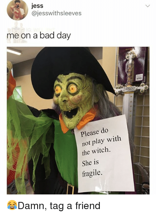 Bad, Bad Day, and Memes: jess  @jesswithsleeves  me on a bad day  Please do  not play with  the witch.  She is  fragile. 😂Damn, tag a friend
