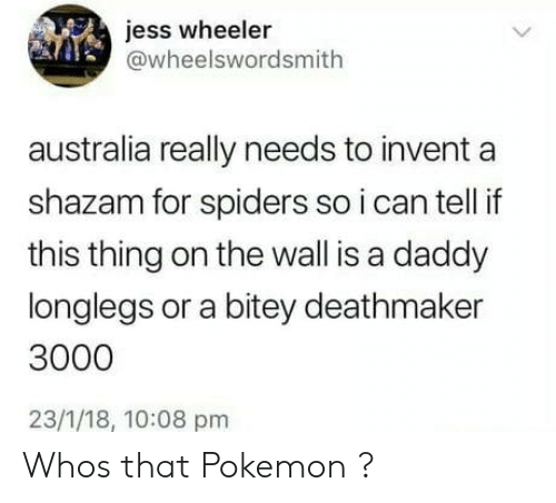 Shazam: jess wheeler  @wheelswordsmith  australia really needs to invent a  shazam for spiders so i can tell if  this thing on the wall is a daddy  longlegs or a bitey deathmaker  3000  23/1/18, 10:08 pm Whos that Pokemon ?