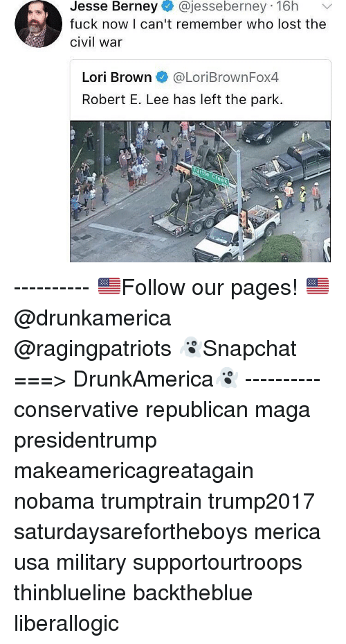 Nobama: Jesse Berney@jesseberney 16h  fuck now I can't remember who lost the  civil war  Lori Brown@LoriBrownFox4  Robert E. Lee has left the park. ---------- 🇺🇸Follow our pages! 🇺🇸 @drunkamerica @ragingpatriots 👻Snapchat ===> DrunkAmerica👻 ---------- conservative republican maga presidentrump makeamericagreatagain nobama trumptrain trump2017 saturdaysarefortheboys merica usa military supportourtroops thinblueline backtheblue liberallogic