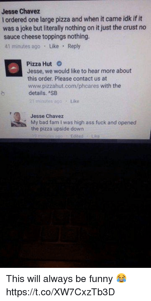 Pizzahut: Jesse Chavez  l ordered one large pizza and when it came idk if it  was a joke but literally nothing on it just the crust no  sauce cheese toppings nothing.  41 minutes ago Like Reply  Pizza Hut O  Jesse, we would like to hear more about  this order. Please contact us at  www.pizzahut.com/phcares with the  details. SB  t minutes 800  Like  Jesse Chavez  My bad fam I was high ass fuck and opened  the pizza upside down This will always be funny 😂 https://t.co/XW7CxzTb3D