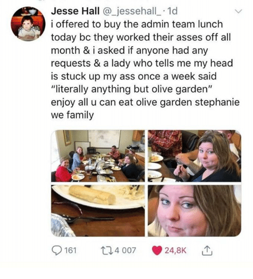"""Ass, Dank, and Family: Jesse Hall @_jessehall_ 1d  i offered to buy the admin team lunch  today bc they worked their asses off all  month & iasked if anyone had any  requests & a lady who tells me my head  is stuck up my ass once a week said  """"literally anything but olive garden""""  enjoy all u can eat olive garden stephanie  we family  161 4 007 24,8K"""