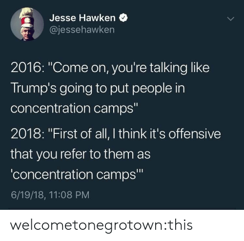 """concentration camps: Jesse Hawken  jessehawken  2016: """"Come on, you're talking like  Trump's going to put people in  concentration camps""""  2018: """"First of all, I think it's offensive  that you refer to them as  'concentration camps""""  6/19/18, 11:08 PM welcometonegrotown:this"""