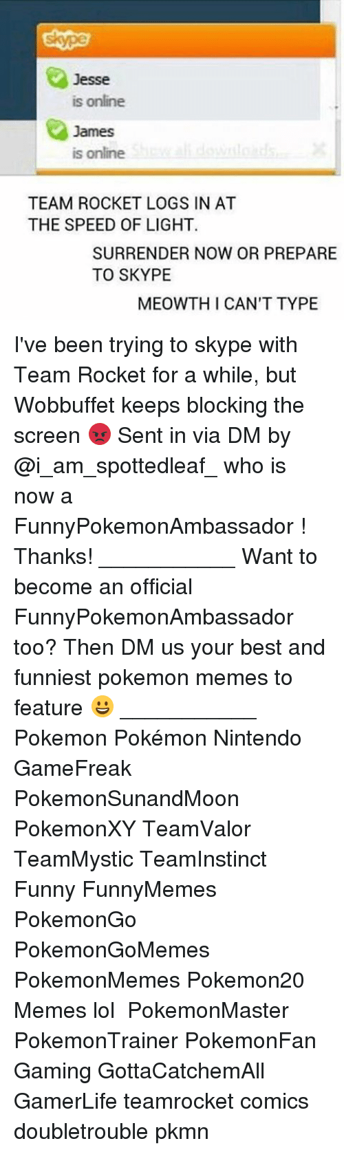 Surrend: Jesse  is online  James  is online  TEAM ROCKET LOGS IN AT  THE SPEED OF LIGHT  SURRENDER NOW OR PREPARE  TO SKYPE  MEOWTH I CAN'T TYPE I've been trying to skype with Team Rocket for a while, but Wobbuffet keeps blocking the screen 😡 Sent in via DM by @i_am_spottedleaf_ who is now a FunnyPokemonAmbassador ! Thanks! ___________ Want to become an official FunnyPokemonAmbassador too? Then DM us your best and funniest pokemon memes to feature 😀 ___________ Pokemon Pokémon Nintendo GameFreak PokemonSunandMoon PokemonXY TeamValor TeamMystic TeamInstinct Funny FunnyMemes PokemonGo PokemonGoMemes PokemonMemes Pokemon20 Memes lol ポケットモンスター PokemonMaster PokemonTrainer PokemonFan Gaming GottaCatchemAll GamerLife teamrocket comics doubletrouble pkmn