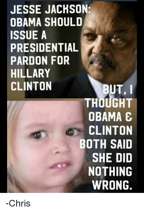 Hillary Clinton, Memes, and 🤖: JESSE JACHSON:  OBAMA SHOULD  ISSUE A  PRESIDENTIAL  PARDON FOR  HILLARY  CLINTON  BUT, I  THOUGHT  OBAMA E  CLINTON  BOTH SAID  SHE DID  NOTHING  WRONG. -Chris