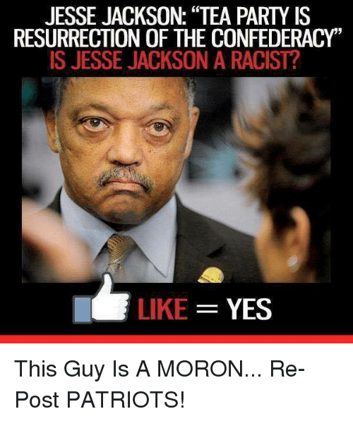 """Jesse Jackson, Memes, and Patriotic: JESSE JACKSON: """"TEA PARTY IS  RESURRECTION OF THE CONFEDERACY""""  IS JESSE JACKSON A RACIST?  LIKE  YES This Guy Is A MORON... Re-Post PATRIOTS!"""
