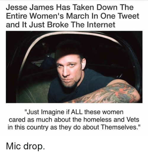 """Women March: Jesse James Has Taken Down The  Entire Women's March In One Tweet  and It Just Broke The Internet  """"Just Imagine if ALL these women  cared as much about the homeless and Vets  in this country as they do about Themselves."""" Mic drop."""