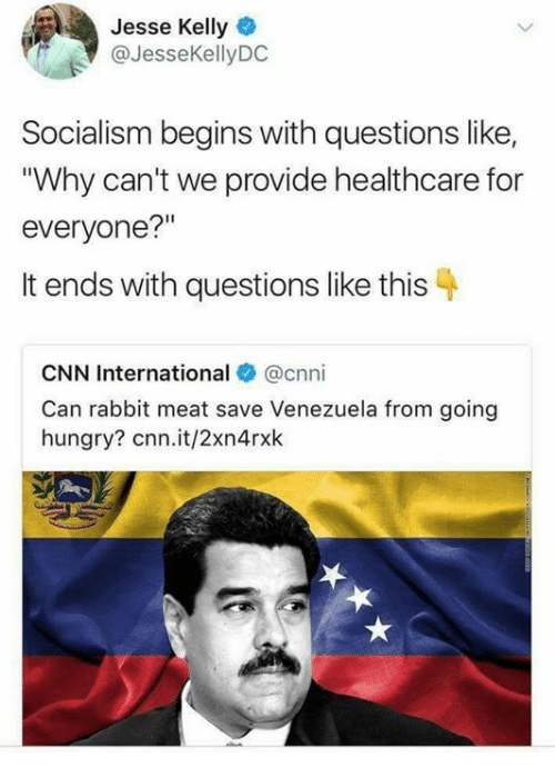 """cnn.com, Hungry, and Memes: Jesse Kelly  @JesseKellyDC  Socialism begins with questions like,  """"Why can't we provide healthcare for  everyone?""""  It ends with questions like this  CNN International @cnni  Can rabbit meat save Venezuela from going  hungry? cnn.it/2xn4rxk"""