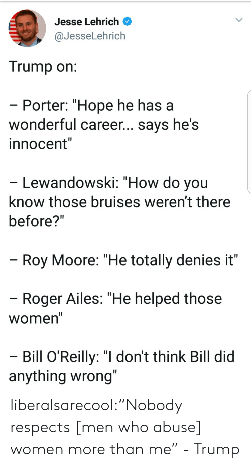 "Roy Moore: Jesse Lehrich  @JesseLehrich  Trump on  Porter: ""Hope he has a  wonderful career... says he's  innocent""  Lewandowski: ""How do you  know those bruises weren't there  before?""  Roy Moore: ""He totally denies it""  Roger Ailes: ""He helped those  Women  Bill O'Reilly: ""I don't think Bill did  anything wrong liberalsarecool:""Nobody respects [men who abuse] women more than me"" - Trump"