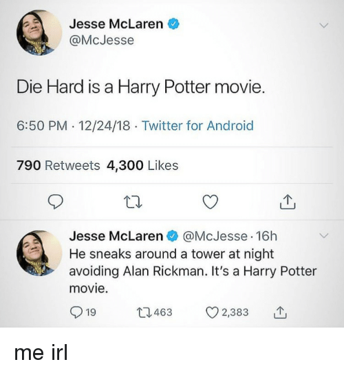 die hard: Jesse McLaren  @McJesse  Die Hard is a Harry Potter movie.  6:50 PM.12/24/18 Twitter for Android  790 Retweets 4,300 Likes  Jesse McLaren @McJesse 16h  He sneaks around a tower at night  avoiding Alan Rickman. It's a Harry Potter  movie.  919 463 CO 2,383 me irl