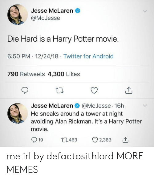 Alan Rickman: Jesse McLaren  @McJesse  Die Hard is a Harry Potter movie.  6:50 PM.12/24/18 Twitter for Android  790 Retweets 4,300 Likes  Jesse McLaren @McJesse 16h  He sneaks around a tower at night  avoiding Alan Rickman. It's a Harry Potter  movie.  919 463 CO 2,383 me irl by defactosithlord MORE MEMES