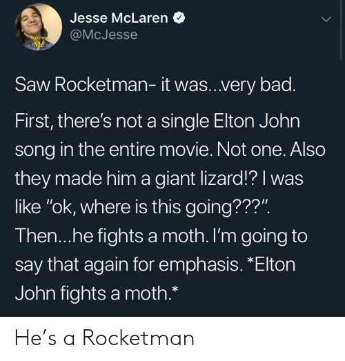 """Elton: Jesse McLaren  @McJesse  Starring  Me  Saw Rocketman- it was..very bad.  First, there's not a single Elton John  song in the entire movie. Not one. Also  they made him a giant lizard!? I was  like """"ok, where is this going???"""".  Then...he fights a moth. I'm going to  say that again for emphasis. *Elton  John fights a moth.* He's a Rocketman"""