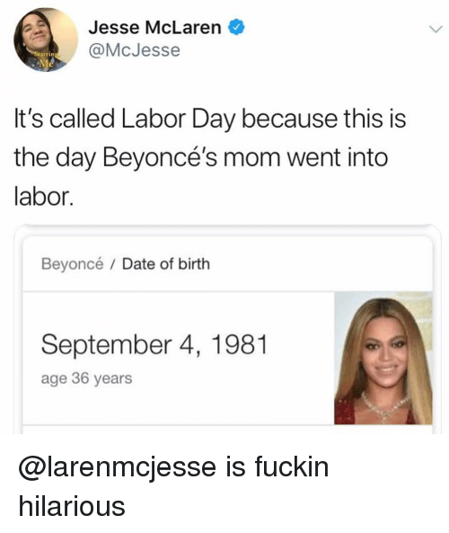 Beyonce, Date, and Labor Day: Jesse McLaren  @McJesse  tarrin  It's called Labor Day because this is  the day Beyoncé's mom went into  labor.  Beyoncé / Date of birth  September 4, 1981  age 36 years @larenmcjesse is fuckin hilarious