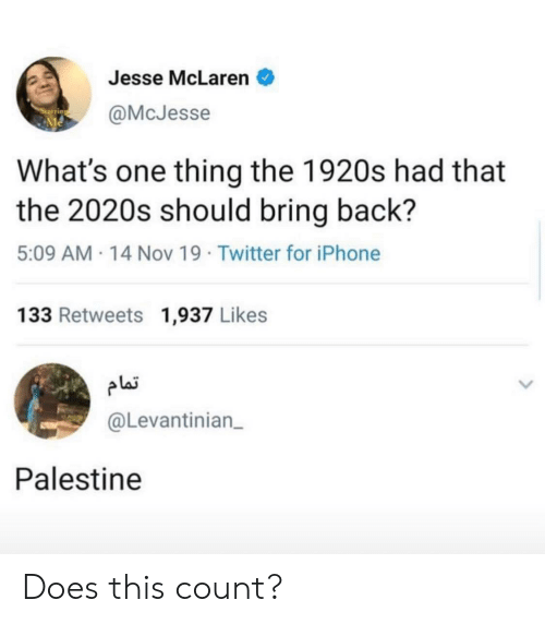 palestine: Jesse McLaren  @McJesse  What's one thing the 1920s had that  the 2020s should bring back?  5:09 AM 14 Nov 19 Twitter for iPhone  133 Retweets 1,937 Likes  plai  @Levantinian  Palestine Does this count?