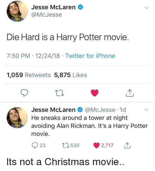 die hard: Jesse McLaren o  @McJesse  Die Hard is a Harry Potter movie.  7:50 PM .12/24/18 Twitter for iPhone  1,059 Retweets 5,875 Likes  Jesse McLaren瘘@McJesse-1d  He sneaks around a tower at night  avoiding Alan Rickman. It's a Harry Potter  movie.  rrin  023 530 ·2,717 Its not a Christmas movie..