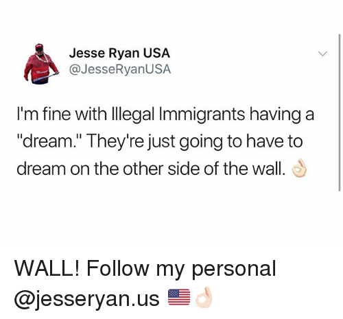 """Other Side Of The Wall: Jesse Ryan USA  @JesseRyanUSA  I'm fine with llegal Immigrants having a  """"dream."""" They're just going to have to  dream on the other side of the wall. WALL! Follow my personal @jesseryan.us 🇺🇸👌🏻"""