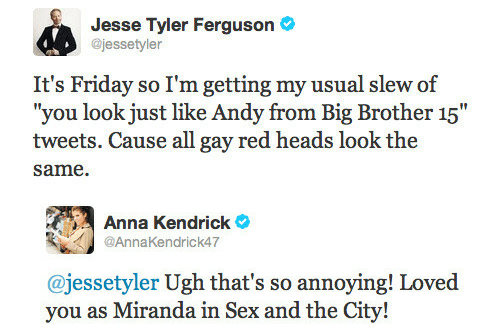 "anna kendrick: Jesse Tyler Ferguson  @jessetyler  It's Friday so I'm getting my usual slew of  ""you look just like Andy from Big Brother 15""  tweets. Cause all gay red heads look the  same.   Anna Kendrick  @AnnaKendrick47  @jessetyler Ugh that's so annoying! Loved  vou as Miranda in Sex and the"